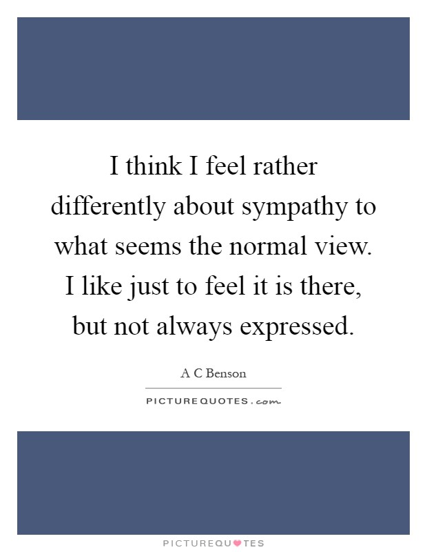 I think I feel rather differently about sympathy to what seems the normal view. I like just to feel it is there, but not always expressed Picture Quote #1