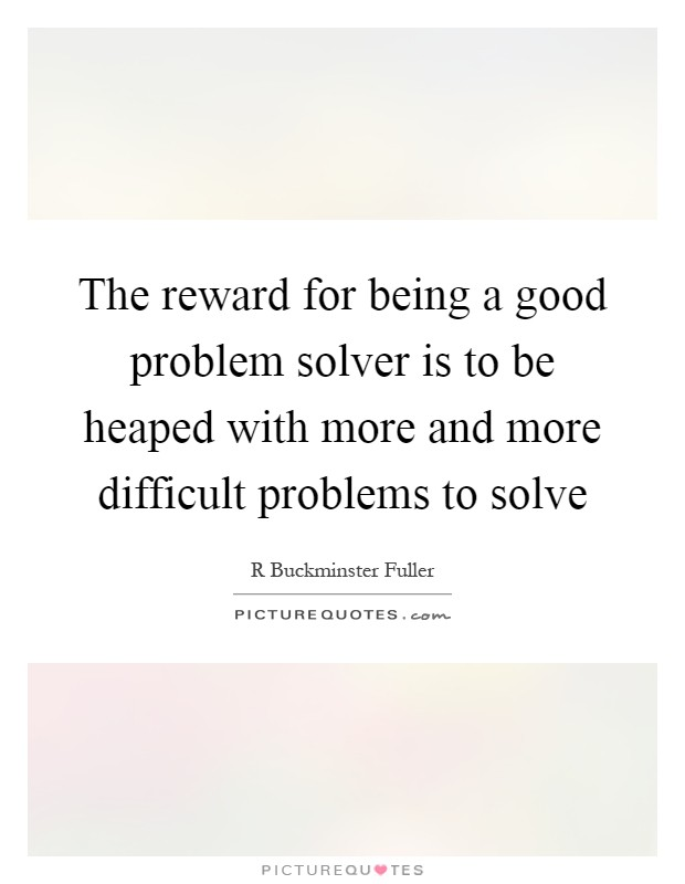 The reward for being a good problem solver is to be heaped with more and more difficult problems to solve Picture Quote #1