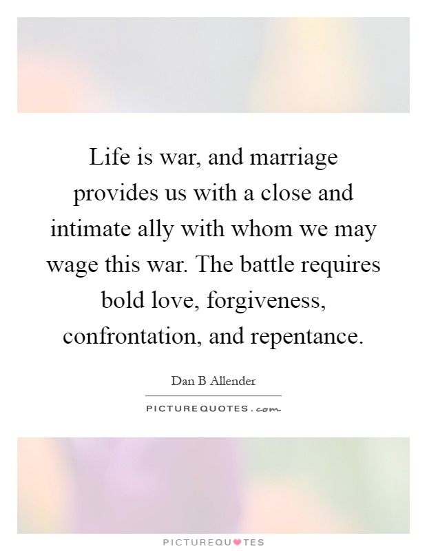 Life is war, and marriage provides us with a close and intimate ally with whom we may wage this war. The battle requires bold love, forgiveness, confrontation, and repentance Picture Quote #1