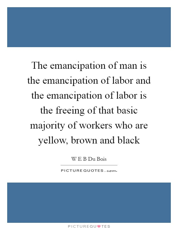 The emancipation of man is the emancipation of labor and the emancipation of labor is the freeing of that basic majority of workers who are yellow, brown and black Picture Quote #1