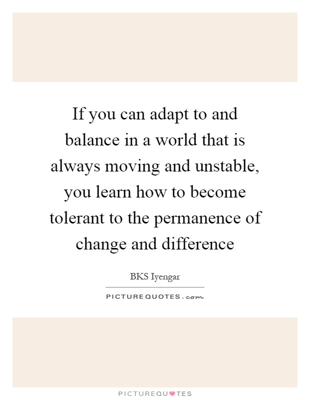 If you can adapt to and balance in a world that is always moving and unstable, you learn how to become tolerant to the permanence of change and difference Picture Quote #1