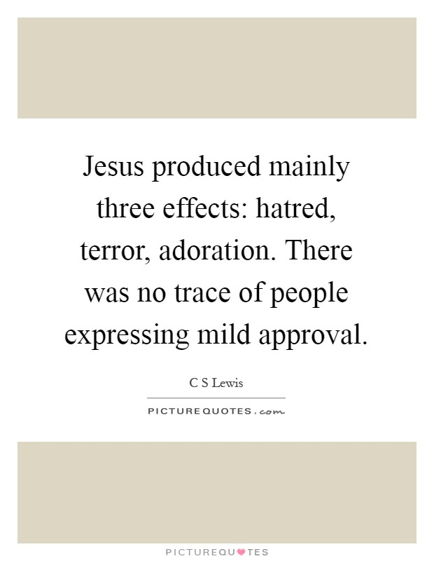 Jesus produced mainly three effects: hatred, terror, adoration. There was no trace of people expressing mild approval Picture Quote #1
