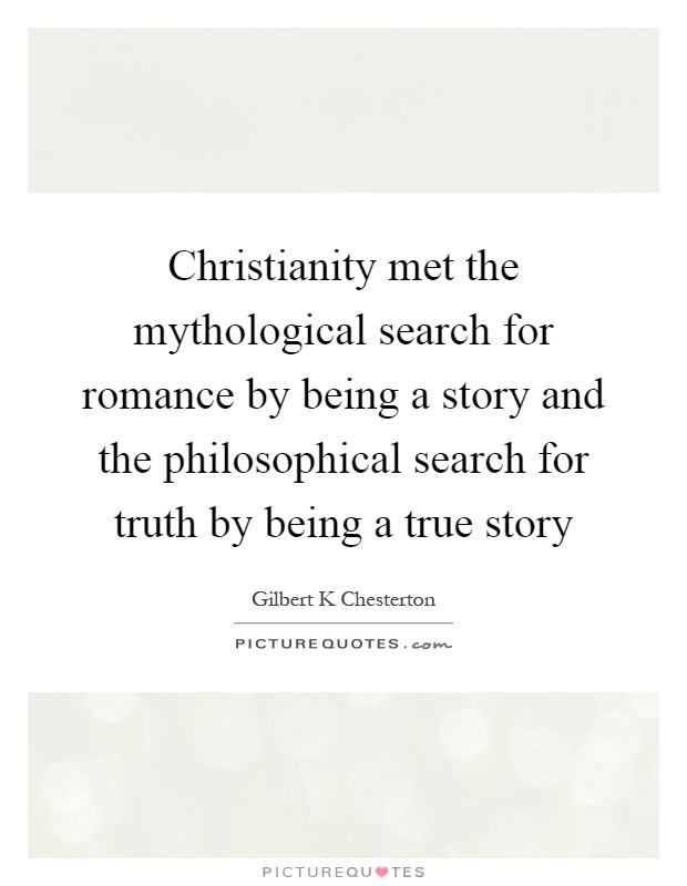 Christianity met the mythological search for romance by being a story and the philosophical search for truth by being a true story Picture Quote #1