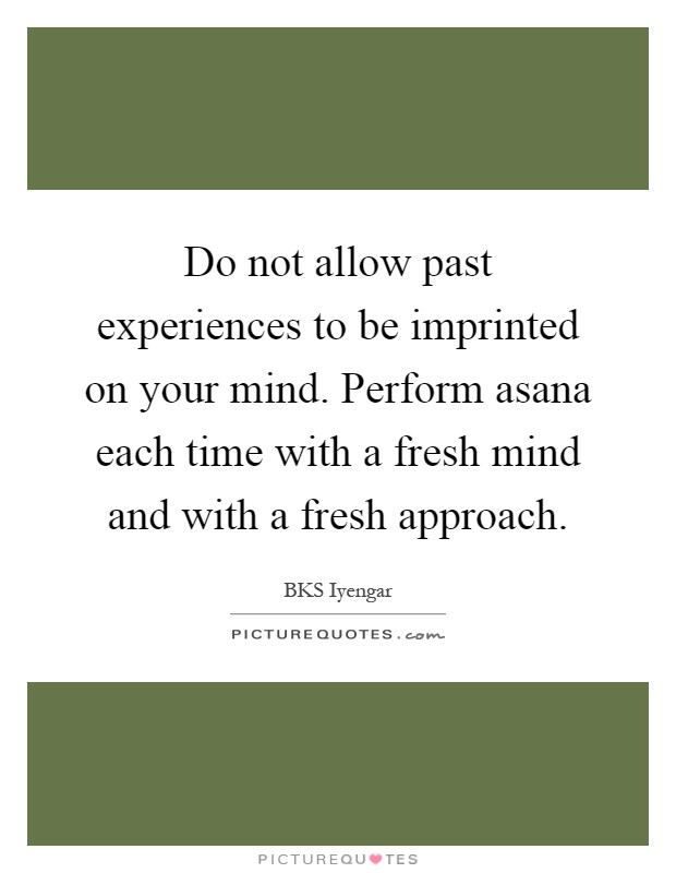 Do not allow past experiences to be imprinted on your mind. Perform asana each time with a fresh mind and with a fresh approach Picture Quote #1