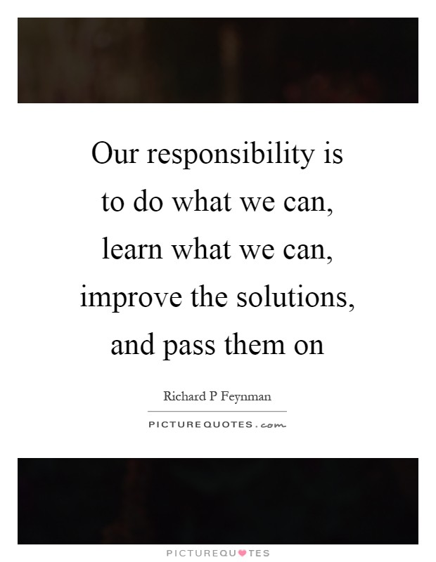 Our responsibility is to do what we can, learn what we can, improve the solutions, and pass them on Picture Quote #1