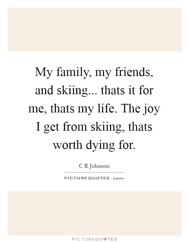 My family, my friends, and skiing... thats it for me, thats my life. The joy I get from skiing, thats worth dying for Picture Quote #1