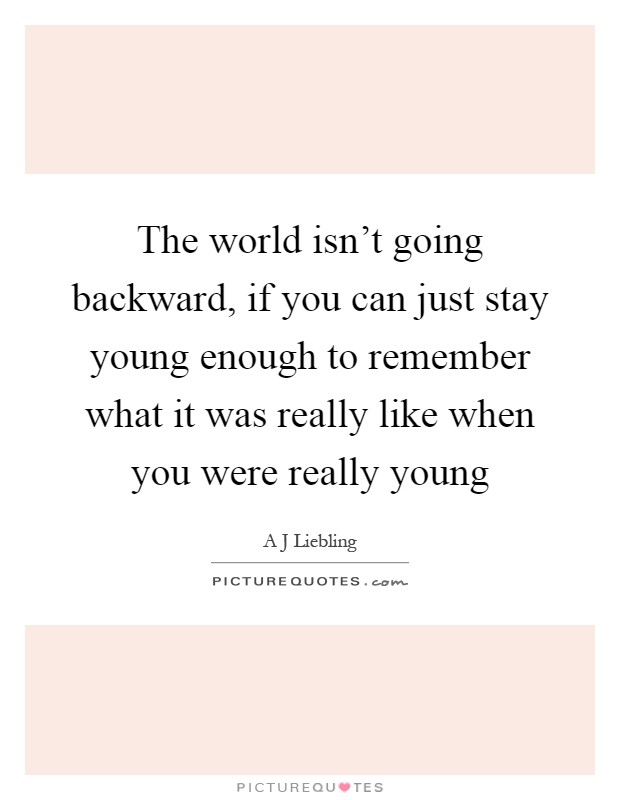 The world isn't going backward, if you can just stay young enough to remember what it was really like when you were really young Picture Quote #1