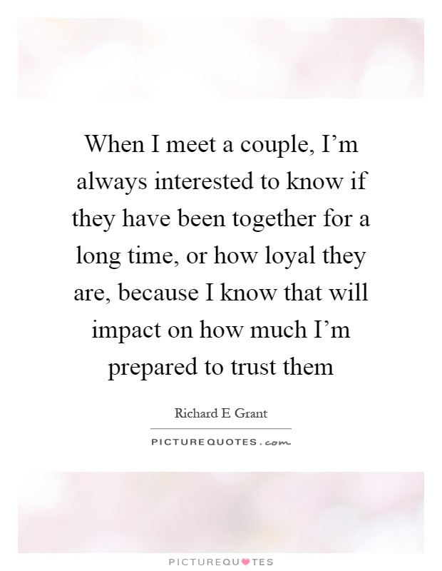 When I meet a couple, I'm always interested to know if they have been together for a long time, or how loyal they are, because I know that will impact on how much I'm prepared to trust them Picture Quote #1