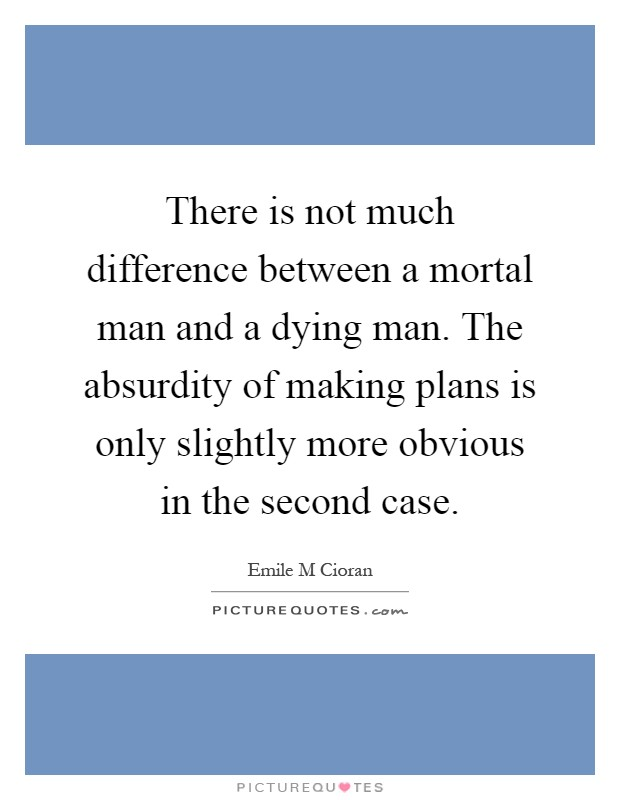 There is not much difference between a mortal man and a dying man. The absurdity of making plans is only slightly more obvious in the second case Picture Quote #1