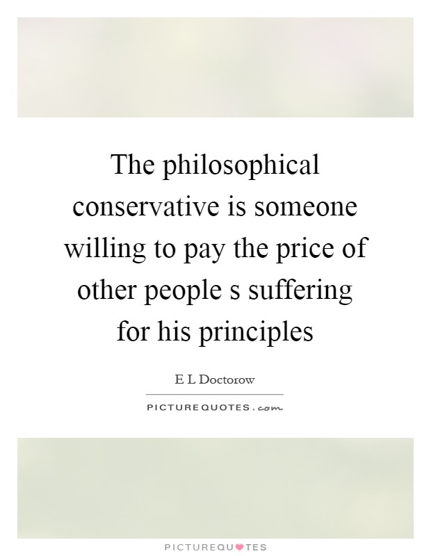 The philosophical conservative is someone willing to pay the price of other people s suffering for his principles Picture Quote #1