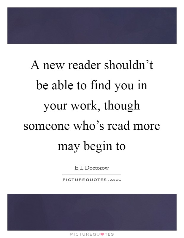 A new reader shouldn't be able to find you in your work, though someone who's read more may begin to Picture Quote #1
