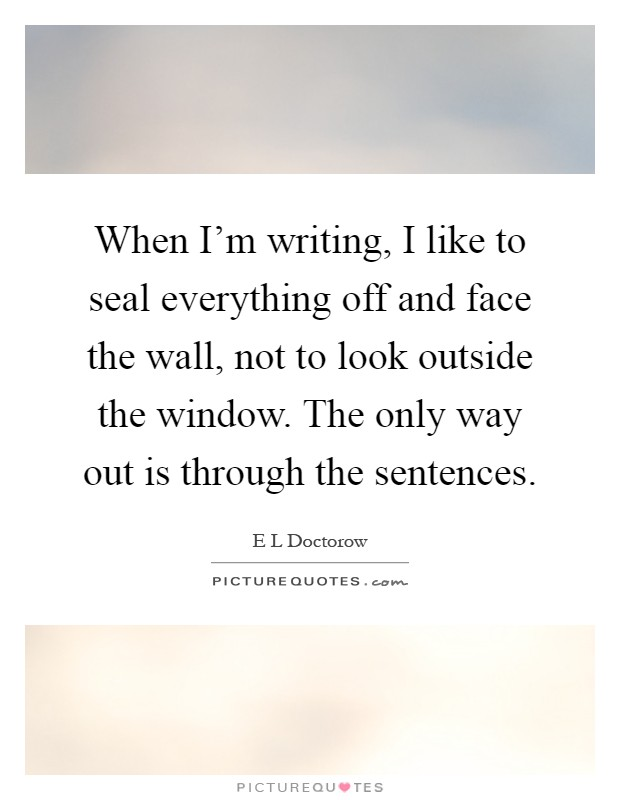 When I'm writing, I like to seal everything off and face the wall, not to look outside the window. The only way out is through the sentences Picture Quote #1