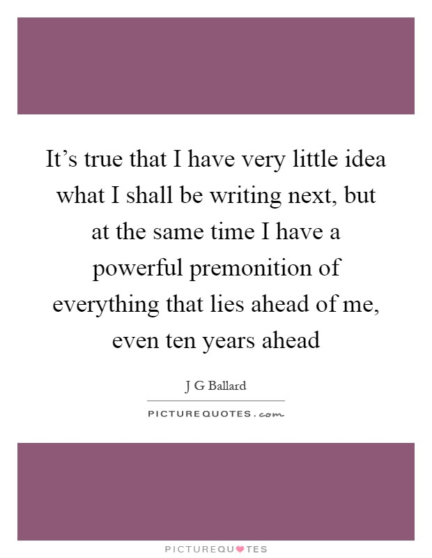 It's true that I have very little idea what I shall be writing next, but at the same time I have a powerful premonition of everything that lies ahead of me, even ten years ahead Picture Quote #1