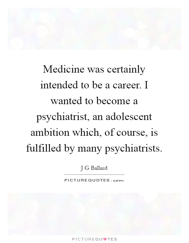 Medicine was certainly intended to be a career. I wanted to become a psychiatrist, an adolescent ambition which, of course, is fulfilled by many psychiatrists Picture Quote #1
