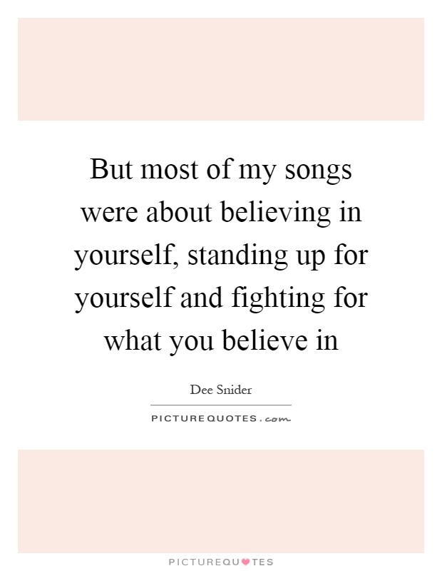 But most of my songs were about believing in yourself, standing up for yourself and fighting for what you believe in Picture Quote #1