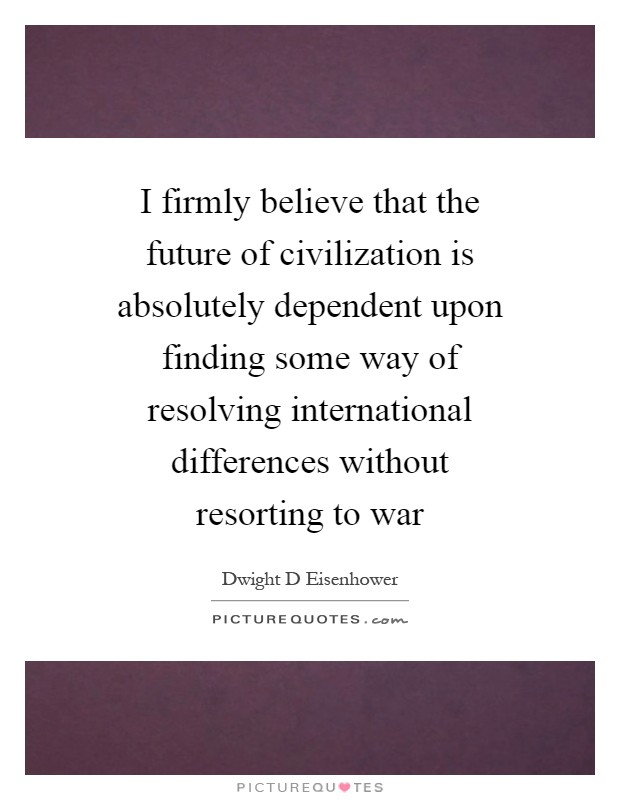 I firmly believe that the future of civilization is absolutely dependent upon finding some way of resolving international differences without resorting to war Picture Quote #1