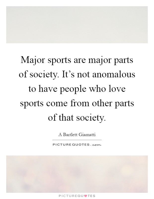 Major sports are major parts of society. It's not anomalous to have people who love sports come from other parts of that society Picture Quote #1