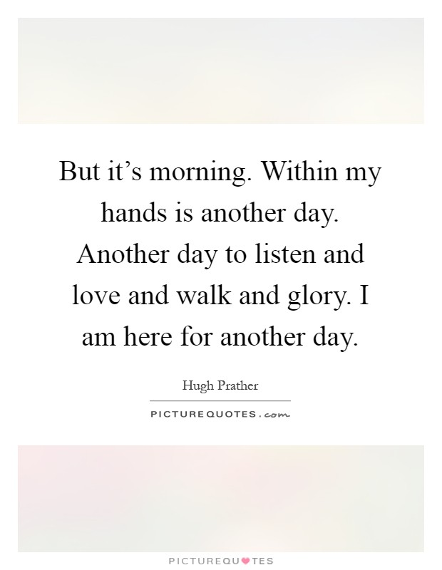 But it's morning. Within my hands is another day. Another day to listen and love and walk and glory. I am here for another day Picture Quote #1
