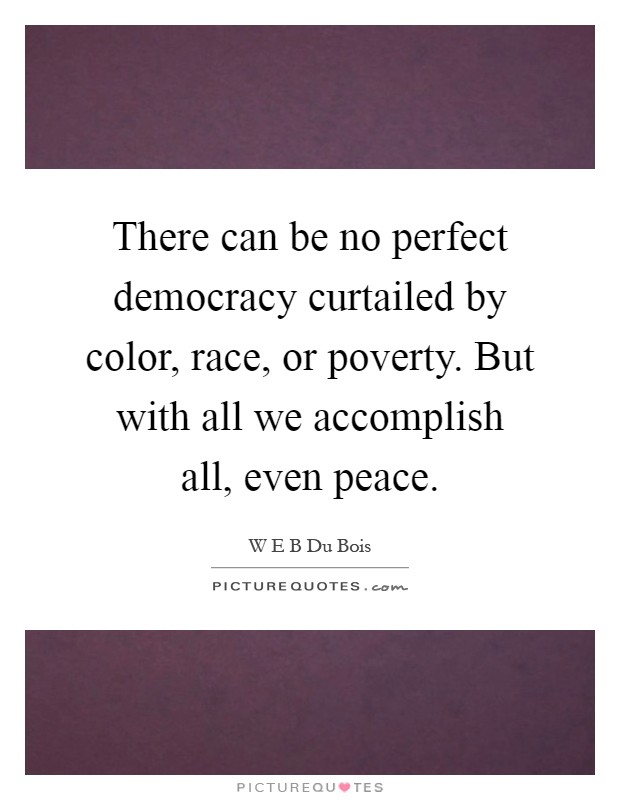 There can be no perfect democracy curtailed by color, race, or poverty. But with all we accomplish all, even peace Picture Quote #1