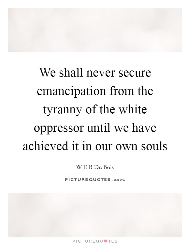 We shall never secure emancipation from the tyranny of the white oppressor until we have achieved it in our own souls Picture Quote #1