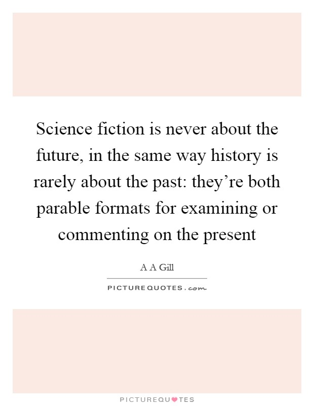 Science fiction is never about the future, in the same way history is rarely about the past: they're both parable formats for examining or commenting on the present Picture Quote #1