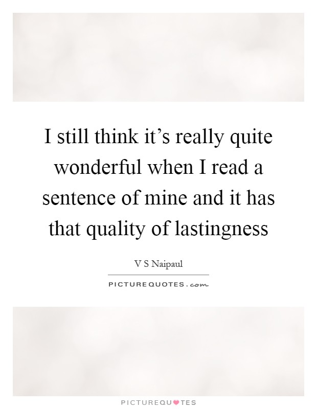 I still think it's really quite wonderful when I read a sentence of mine and it has that quality of lastingness Picture Quote #1