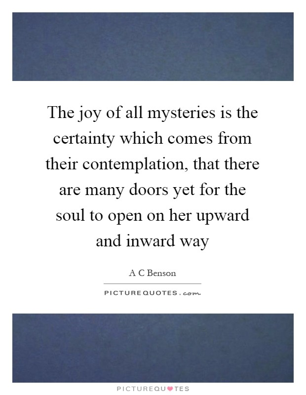 The joy of all mysteries is the certainty which comes from their contemplation, that there are many doors yet for the soul to open on her upward and inward way Picture Quote #1
