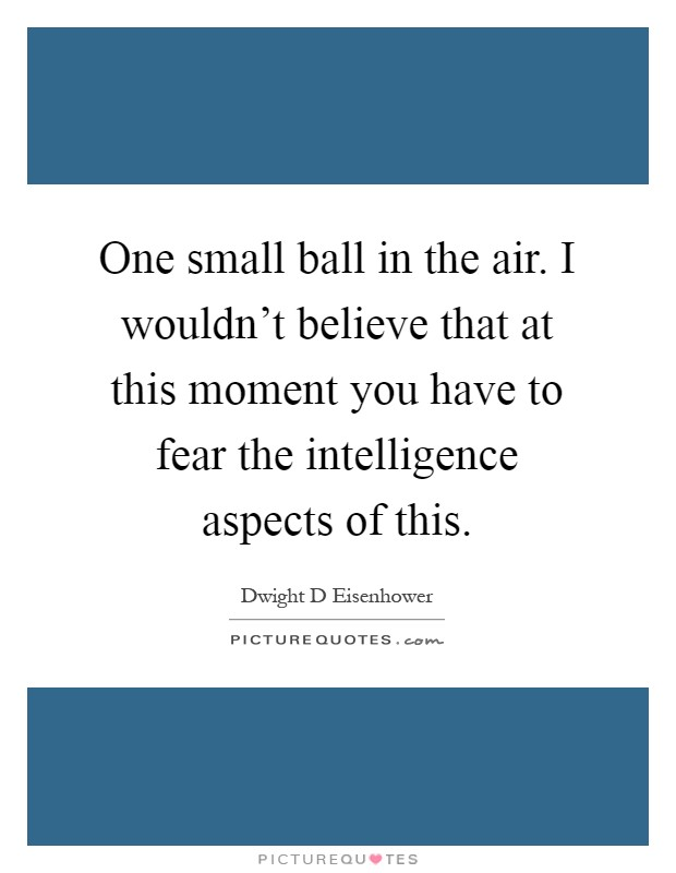 One small ball in the air. I wouldn't believe that at this moment you have to fear the intelligence aspects of this Picture Quote #1