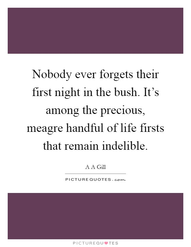 Nobody ever forgets their first night in the bush. It's among the precious, meagre handful of life firsts that remain indelible Picture Quote #1