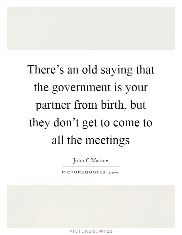 There's an old saying that the government is your partner from birth, but they don't get to come to all the meetings Picture Quote #1