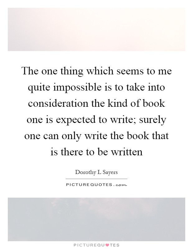 The one thing which seems to me quite impossible is to take into consideration the kind of book one is expected to write; surely one can only write the book that is there to be written Picture Quote #1