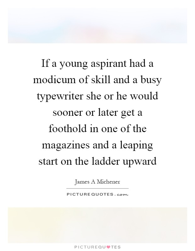 If a young aspirant had a modicum of skill and a busy typewriter she or he would sooner or later get a foothold in one of the magazines and a leaping start on the ladder upward Picture Quote #1