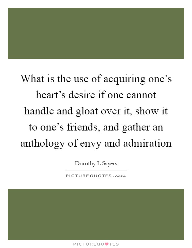 What is the use of acquiring one's heart's desire if one cannot handle and gloat over it, show it to one's friends, and gather an anthology of envy and admiration Picture Quote #1