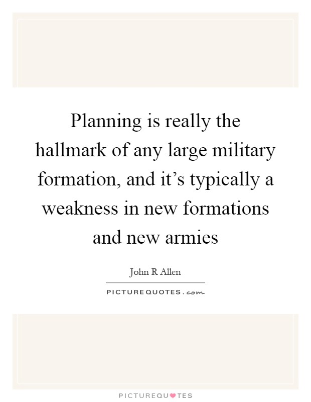 Planning is really the hallmark of any large military formation, and it's typically a weakness in new formations and new armies Picture Quote #1