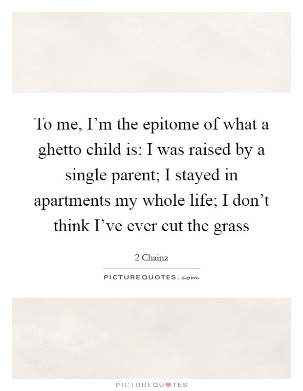 To me, I'm the epitome of what a ghetto child is: I was raised by a single parent; I stayed in apartments my whole life; I don't think I've ever cut the grass Picture Quote #1