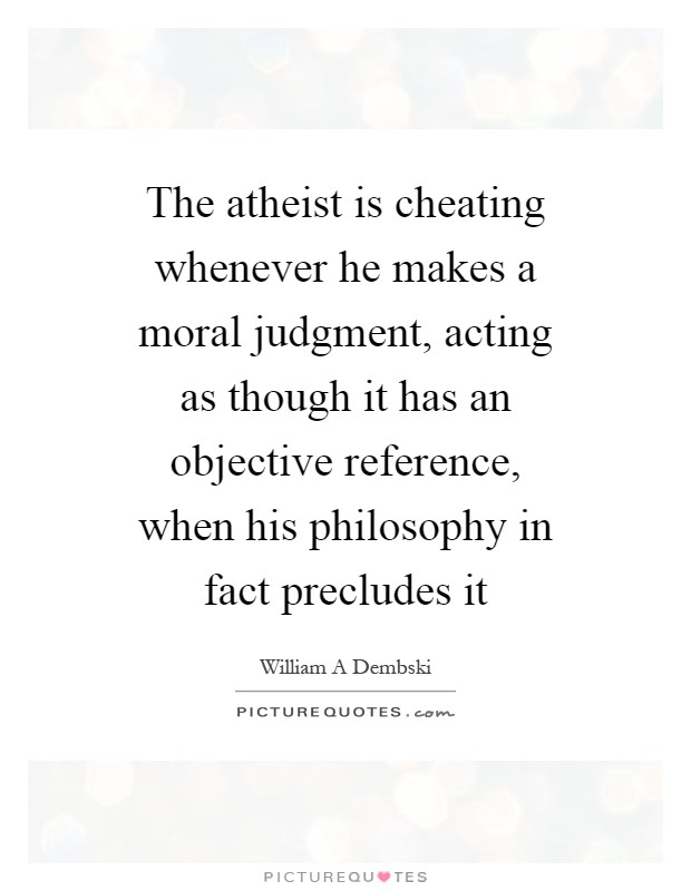The atheist is cheating whenever he makes a moral judgment, acting as though it has an objective reference, when his philosophy in fact precludes it Picture Quote #1