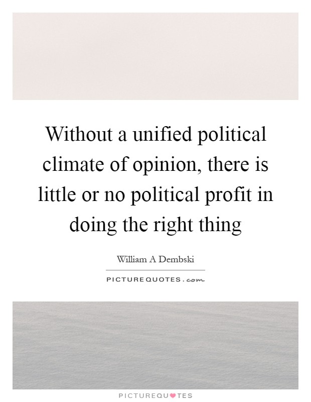 Without a unified political climate of opinion, there is little or no political profit in doing the right thing Picture Quote #1