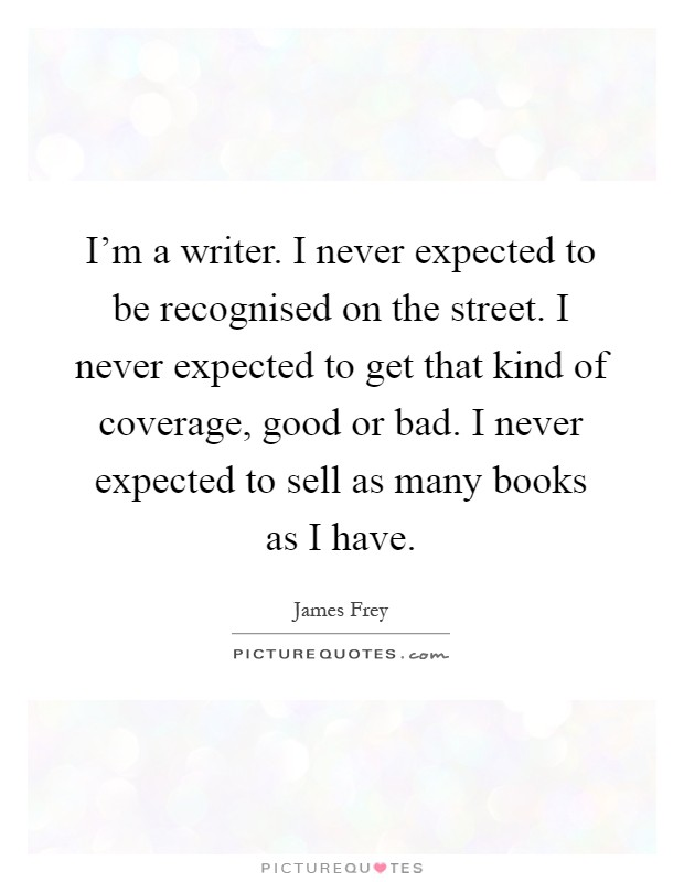 I'm a writer. I never expected to be recognised on the street. I never expected to get that kind of coverage, good or bad. I never expected to sell as many books as I have Picture Quote #1