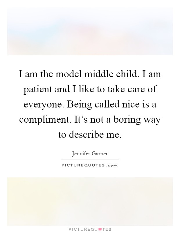 I am the model middle child. I am patient and I like to take care of everyone. Being called nice is a compliment. It's not a boring way to describe me Picture Quote #1