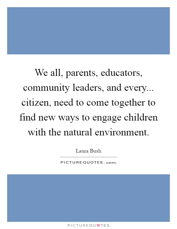 We all, parents, educators, community leaders, and every... citizen, need to come together to find new ways to engage children with the natural environment Picture Quote #1