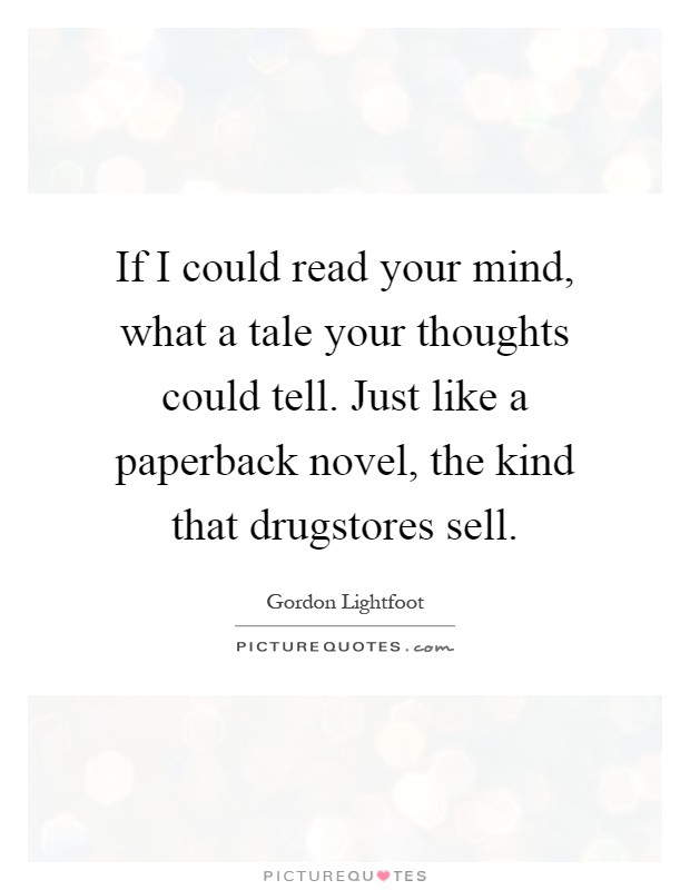 If I could read your mind, what a tale your thoughts could tell. Just like a paperback novel, the kind that drugstores sell Picture Quote #1