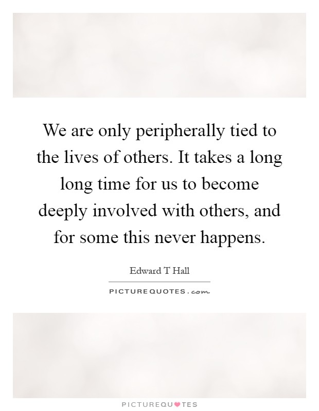We are only peripherally tied to the lives of others. It takes a long long time for us to become deeply involved with others, and for some this never happens Picture Quote #1