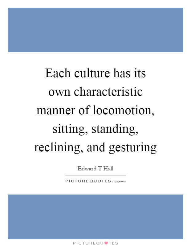 Each culture has its own characteristic manner of locomotion, sitting, standing, reclining, and gesturing Picture Quote #1