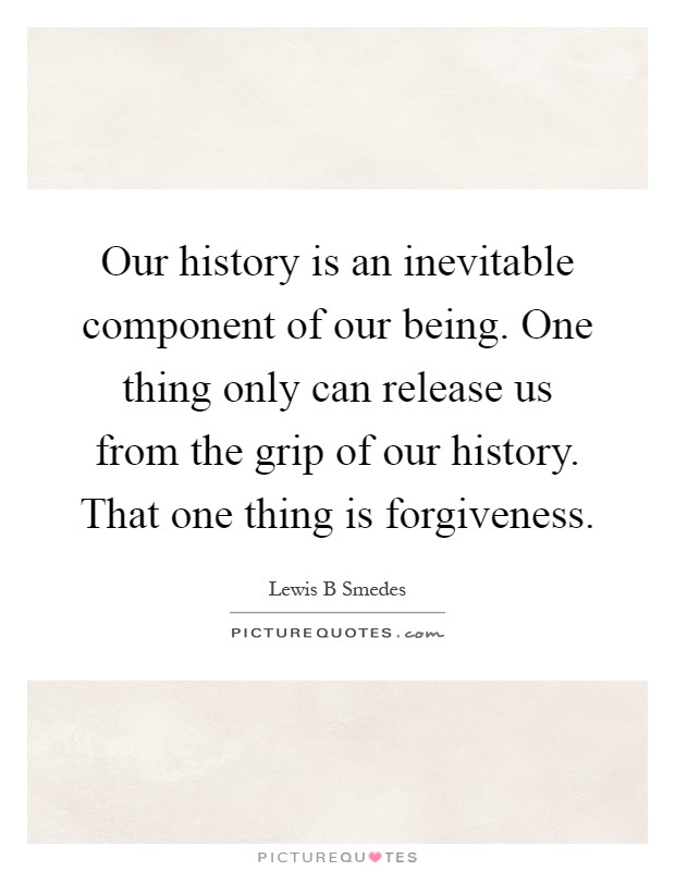 Our history is an inevitable component of our being. One thing only can release us from the grip of our history. That one thing is forgiveness Picture Quote #1