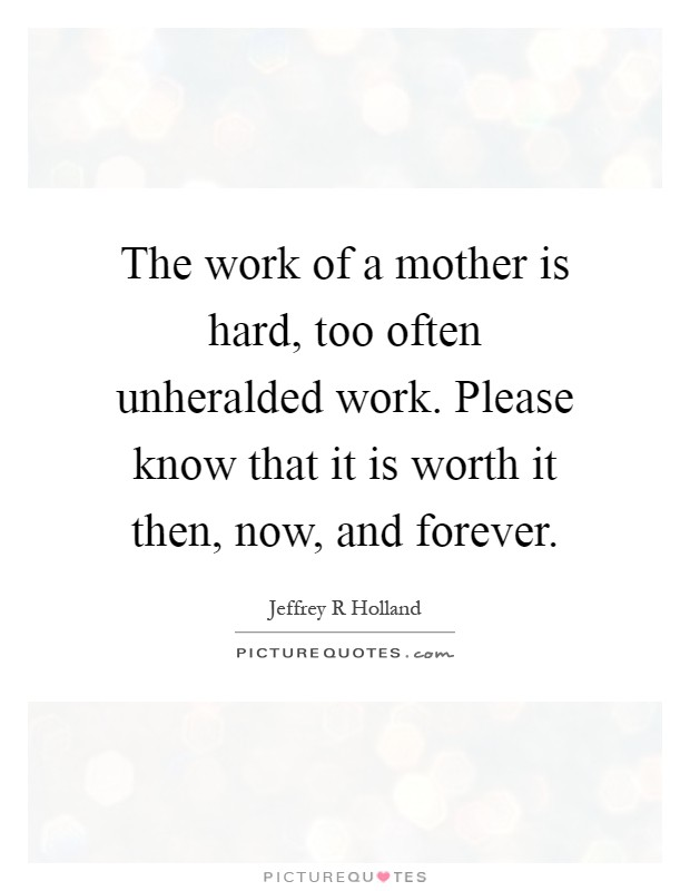 The work of a mother is hard, too often unheralded work. Please know that it is worth it then, now, and forever Picture Quote #1
