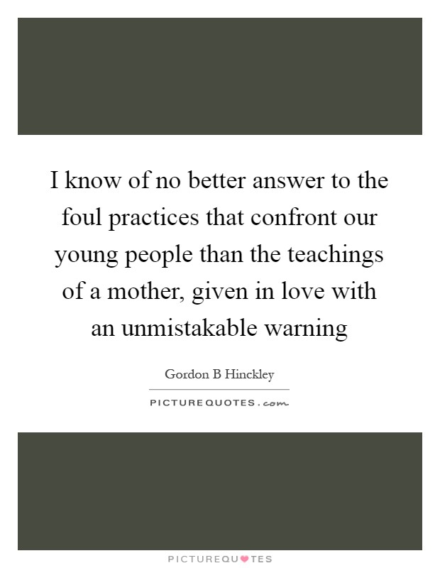 I know of no better answer to the foul practices that confront our young people than the teachings of a mother, given in love with an unmistakable warning Picture Quote #1