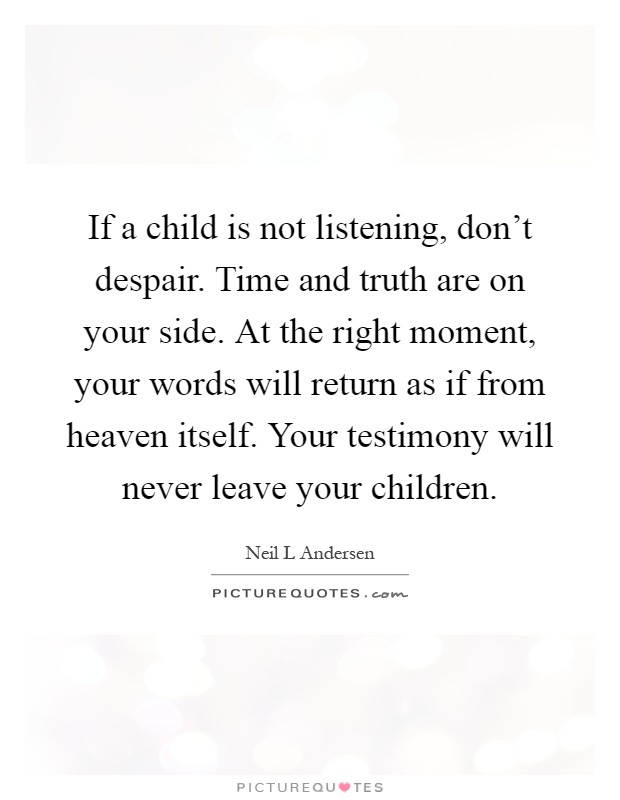 If a child is not listening, don't despair. Time and truth are on your side. At the right moment, your words will return as if from heaven itself. Your testimony will never leave your children Picture Quote #1