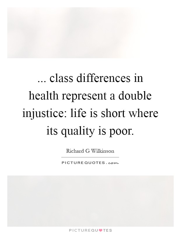 ... class differences in health represent a double injustice: life is short where its quality is poor Picture Quote #1