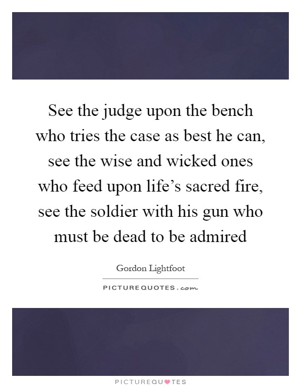 See the judge upon the bench who tries the case as best he can, see the wise and wicked ones who feed upon life's sacred fire, see the soldier with his gun who must be dead to be admired Picture Quote #1
