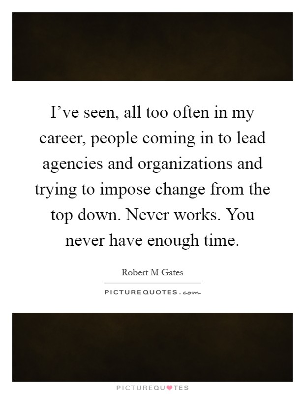 I've seen, all too often in my career, people coming in to lead agencies and organizations and trying to impose change from the top down. Never works. You never have enough time Picture Quote #1
